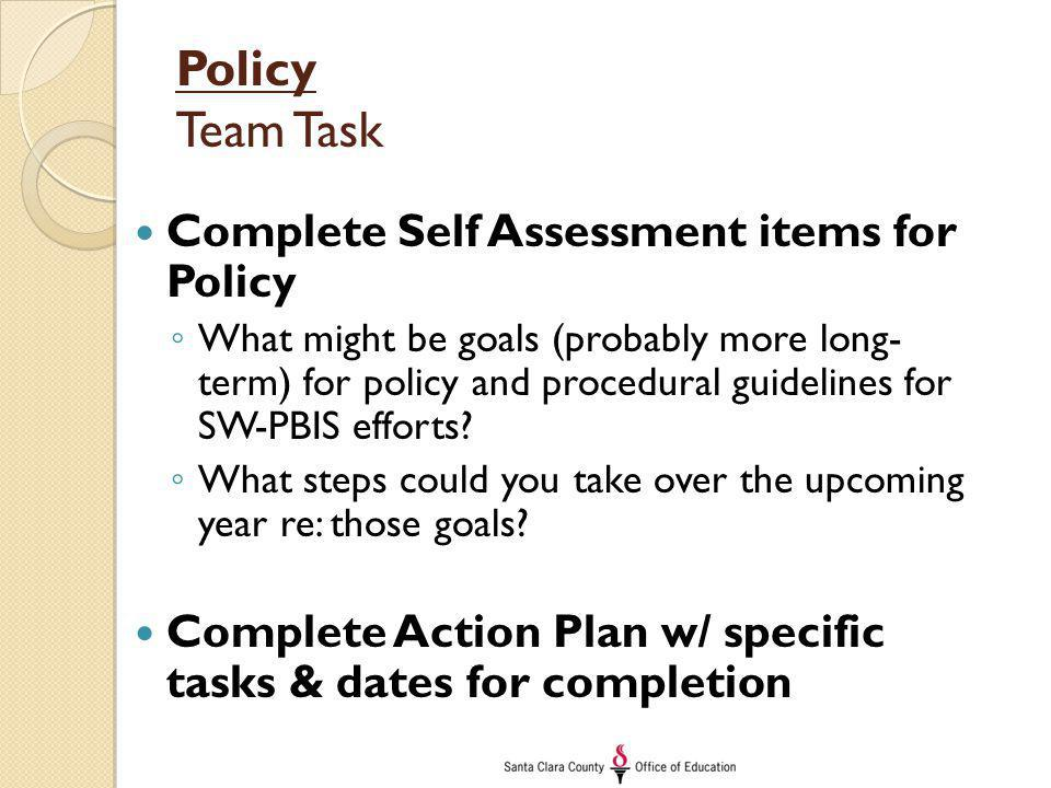 Policy Team Task Complete Self Assessment items for Policy ◦ What might be goals (probably more long- term) for policy and procedural guidelines for S