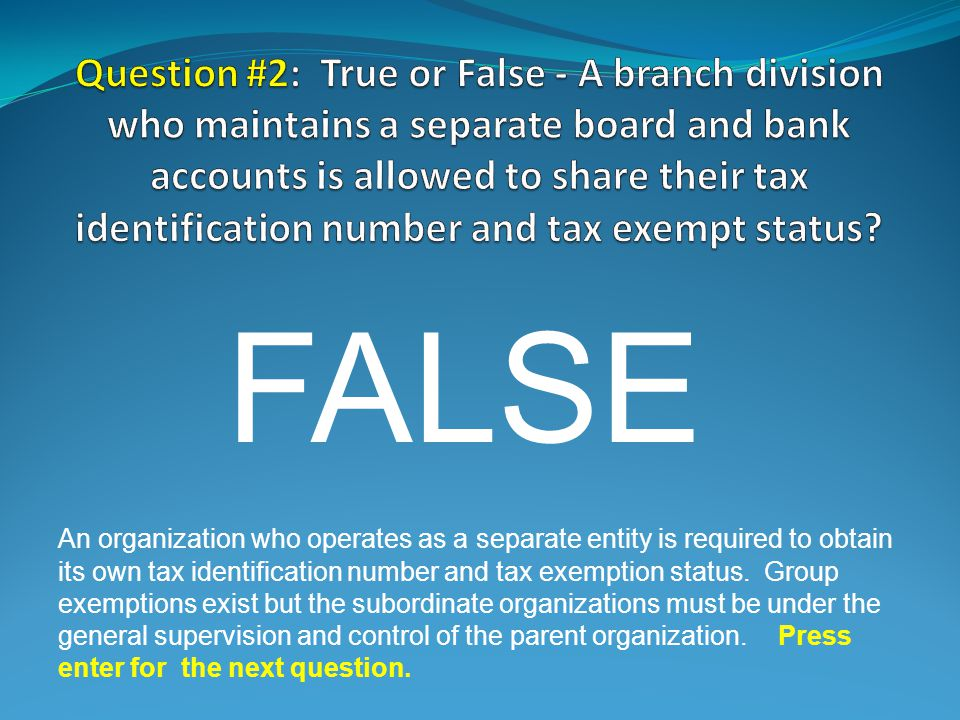 FALSE An organization who operates as a separate entity is required to obtain its own tax identification number and tax exemption status.