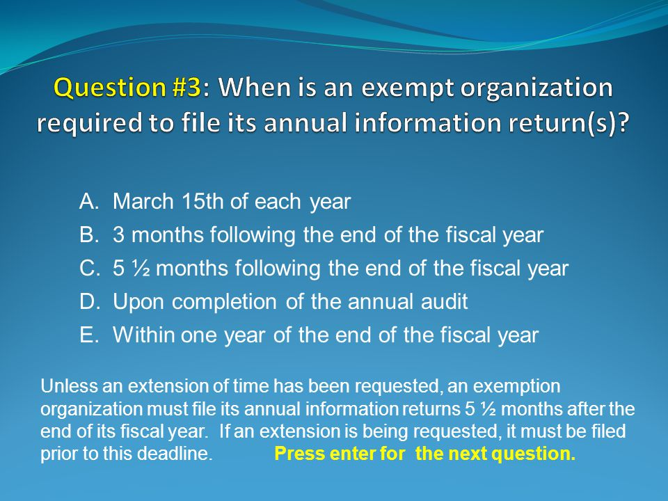E.Within one year of the end of the fiscal year Unless an extension of time has been requested, an exemption organization must file its annual information returns 5 ½ months after the end of its fiscal year.