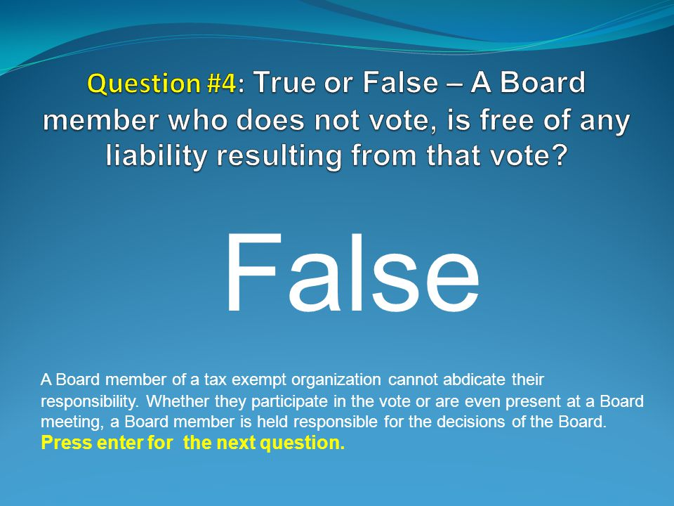 False A Board member of a tax exempt organization cannot abdicate their responsibility.