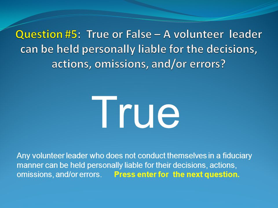 True Any volunteer leader who does not conduct themselves in a fiduciary manner can be held personally liable for their decisions, actions, omissions, and/or errors.Press enter for the next question.