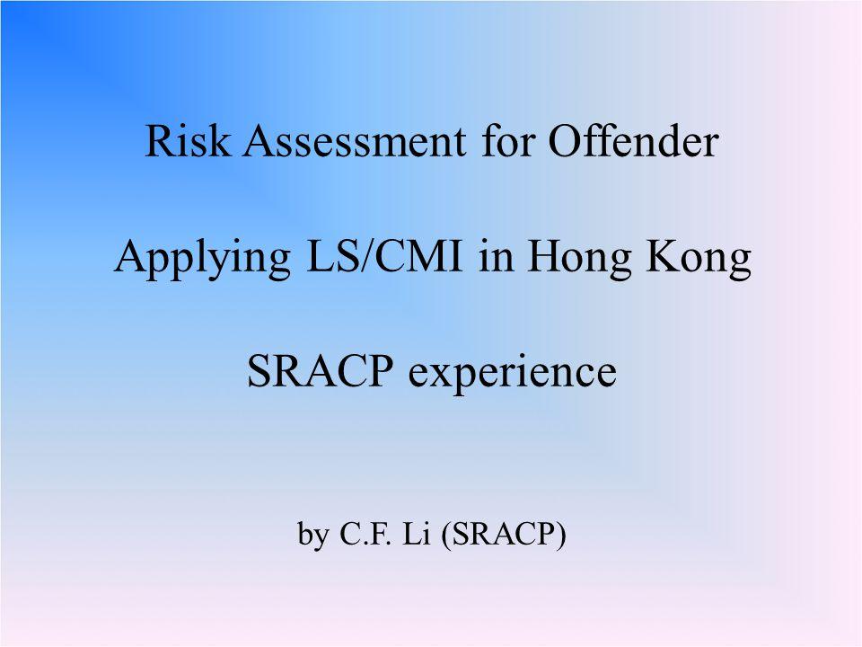 Risk Assessment for Offender Applying LS/CMI in Hong Kong SRACP experience by C.F. Li (SRACP)