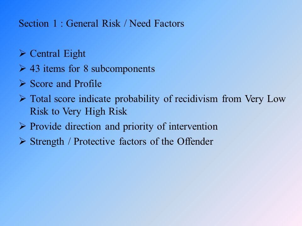 Section 1 : General Risk / Need Factors  Central Eight  43 items for 8 subcomponents  Score and Profile  Total score indicate probability of recid