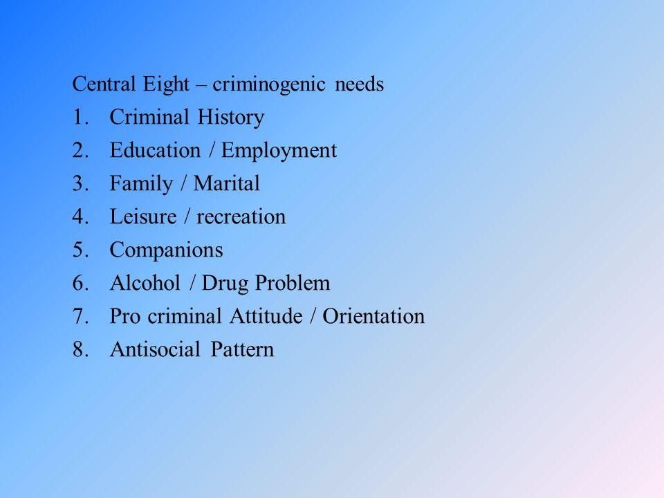 Central Eight – criminogenic needs 1.Criminal History 2.Education / Employment 3.Family / Marital 4.Leisure / recreation 5.Companions 6.Alcohol / Drug