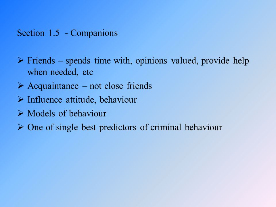 Section 1.5 - Companions  Friends – spends time with, opinions valued, provide help when needed, etc  Acquaintance – not close friends  Influence a