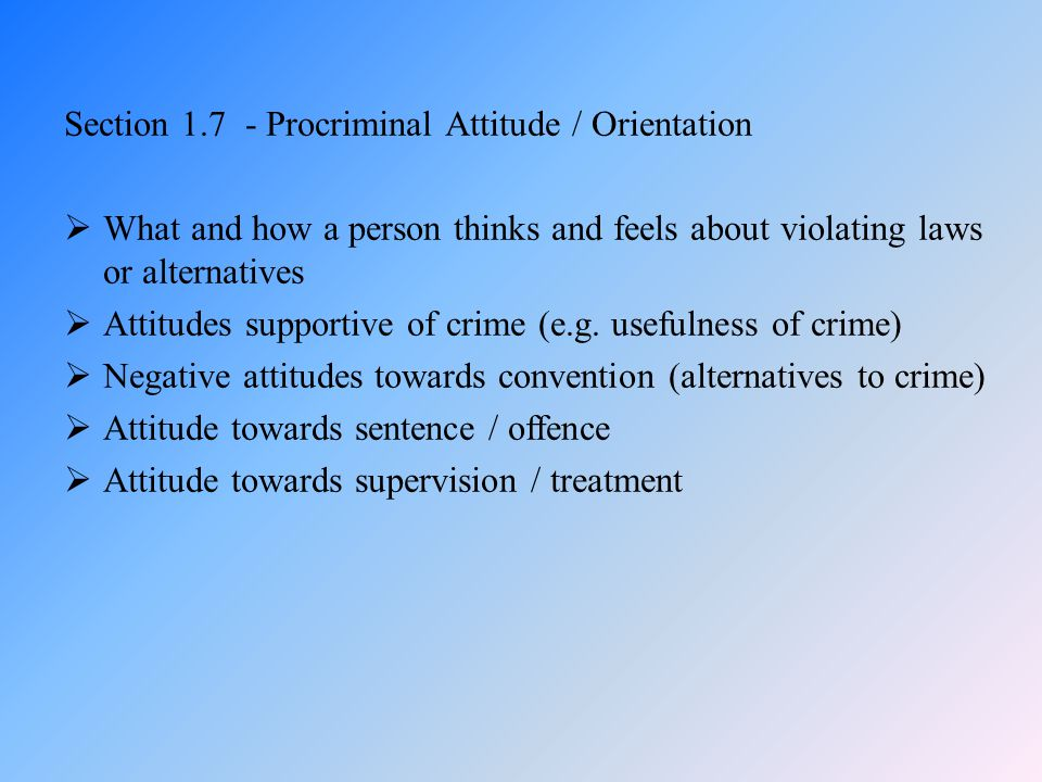 Section 1.7 - Procriminal Attitude / Orientation  What and how a person thinks and feels about violating laws or alternatives  Attitudes supportive