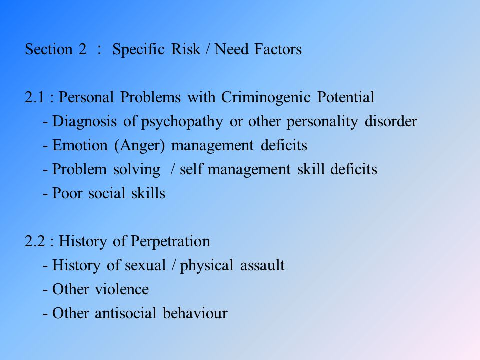 Section 2 : Specific Risk / Need Factors 2.1 : Personal Problems with Criminogenic Potential - Diagnosis of psychopathy or other personality disorder