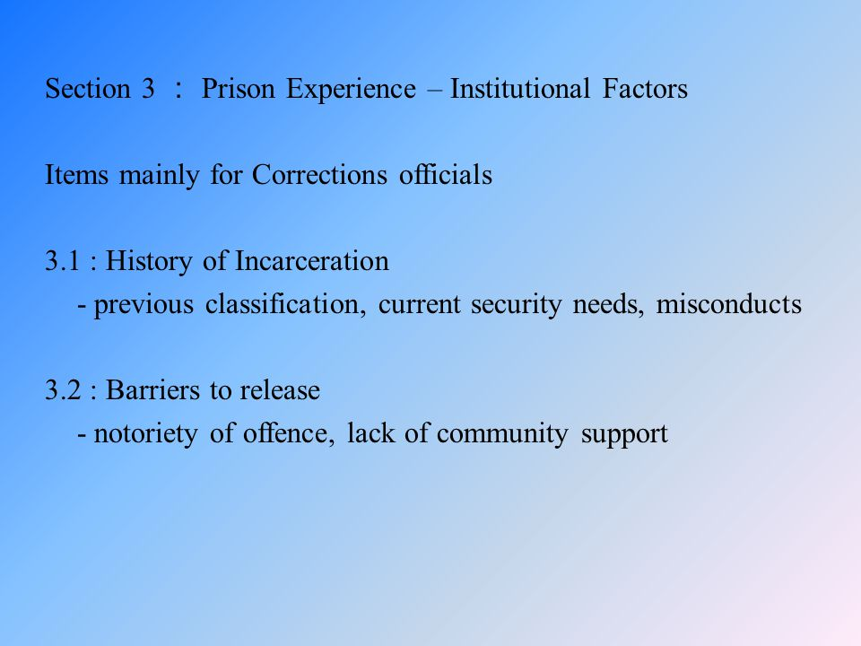 Section 3 : Prison Experience – Institutional Factors Items mainly for Corrections officials 3.1 : History of Incarceration - previous classification,