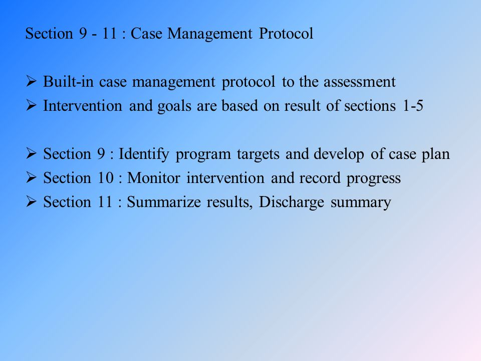 Section 9 - 11 : Case Management Protocol  Built-in case management protocol to the assessment  Intervention and goals are based on result of sectio