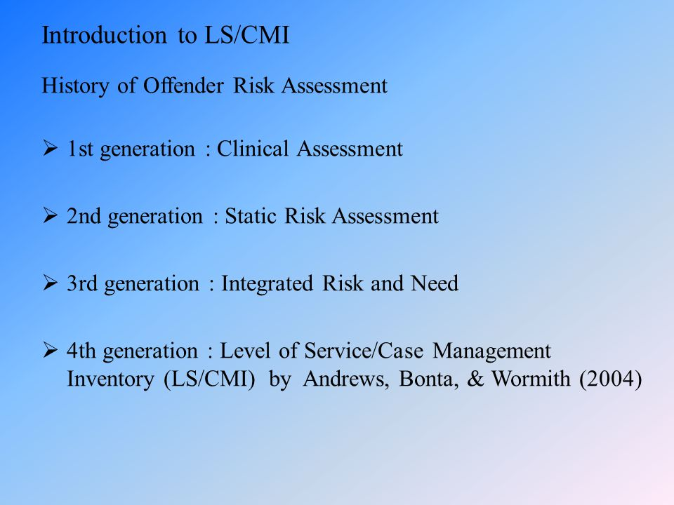 Introduction to LS/CMI History of Offender Risk Assessment  1st generation : Clinical Assessment  2nd generation : Static Risk Assessment  3rd gene