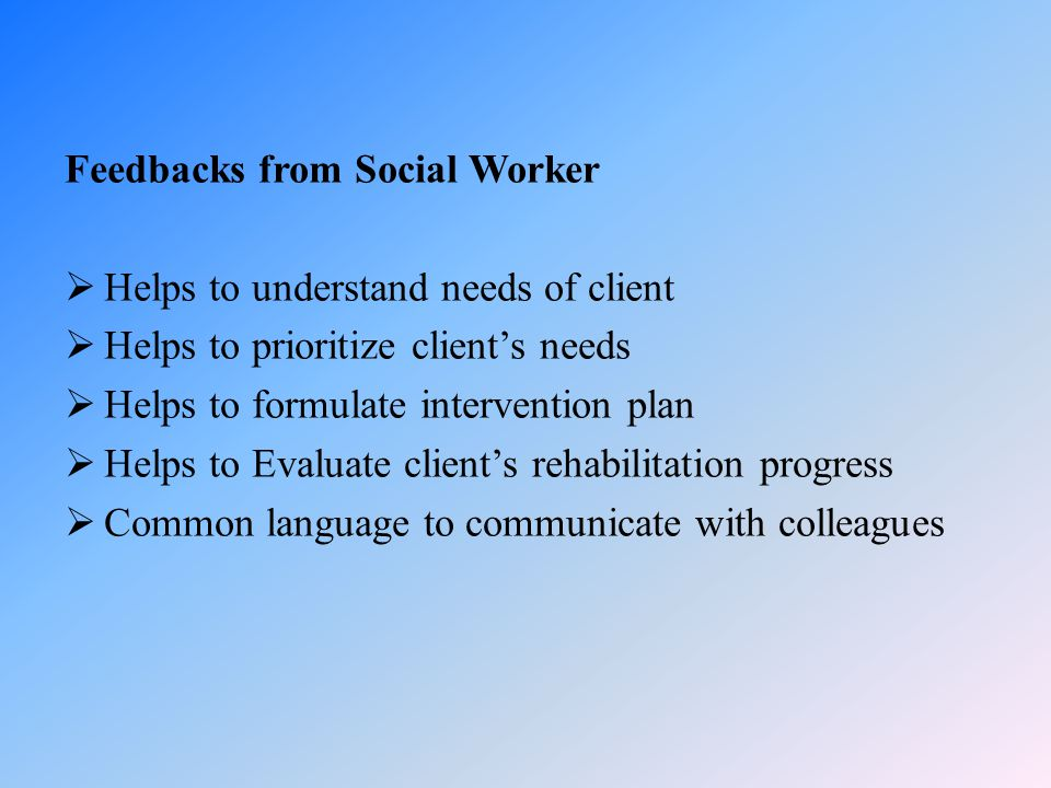 Feedbacks from Social Worker  Helps to understand needs of client  Helps to prioritize client's needs  Helps to formulate intervention plan  Helps