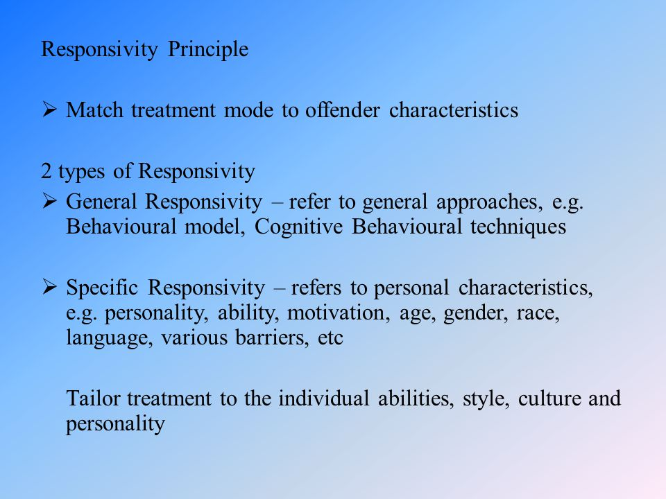 Responsivity Principle  Match treatment mode to offender characteristics 2 types of Responsivity  General Responsivity – refer to general approaches