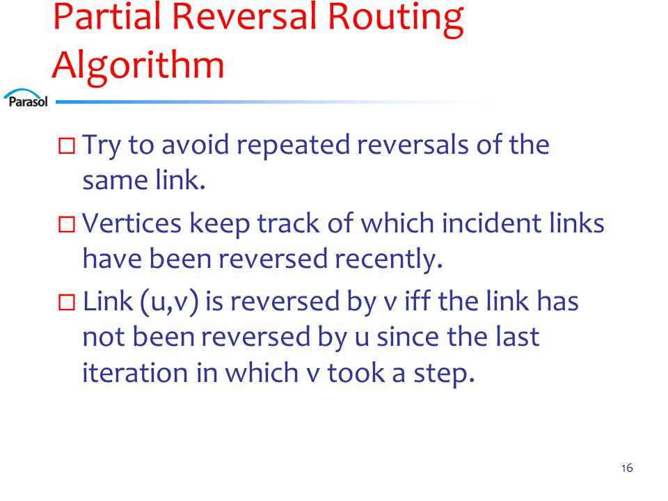 Partial Reversal Routing Algorithm  Try to avoid repeated reversals of the same link.  Vertices keep track of which incident links have been reverse