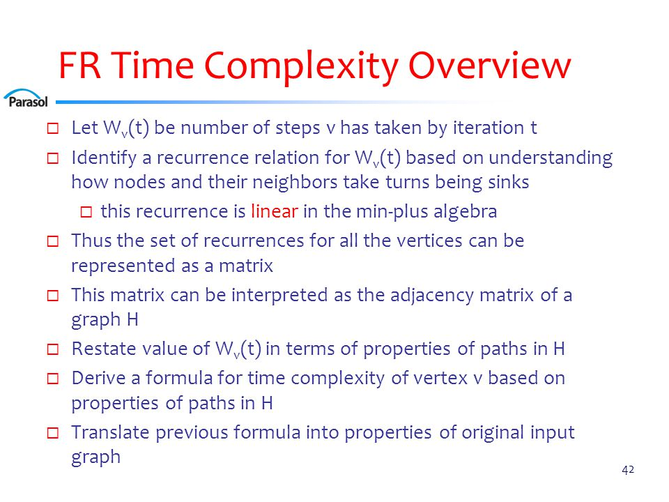 FR Time Complexity Overview  Let W v (t) be number of steps v has taken by iteration t  Identify a recurrence relation for W v (t) based on understanding how nodes and their neighbors take turns being sinks  this recurrence is linear in the min-plus algebra  Thus the set of recurrences for all the vertices can be represented as a matrix  This matrix can be interpreted as the adjacency matrix of a graph H  Restate value of W v (t) in terms of properties of paths in H  Derive a formula for time complexity of vertex v based on properties of paths in H  Translate previous formula into properties of original input graph 42