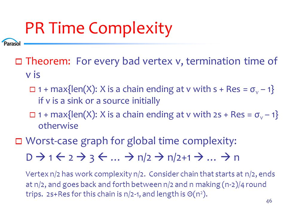 PR Time Complexity  Theorem: For every bad vertex v, termination time of v is  1 + max{len(X): X is a chain ending at v with s + Res = σ v – 1} if v is a sink or a source initially  1 + max{len(X): X is a chain ending at v with 2s + Res = σ v – 1} otherwise  Worst-case graph for global time complexity: D  1  2  3  …  n/2  n/2+1  …  n Vertex n/2 has work complexity n/2.