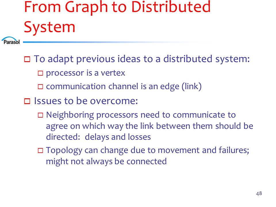 From Graph to Distributed System  To adapt previous ideas to a distributed system:  processor is a vertex  communication channel is an edge (link)  Issues to be overcome:  Neighboring processors need to communicate to agree on which way the link between them should be directed: delays and losses  Topology can change due to movement and failures; might not always be connected 48