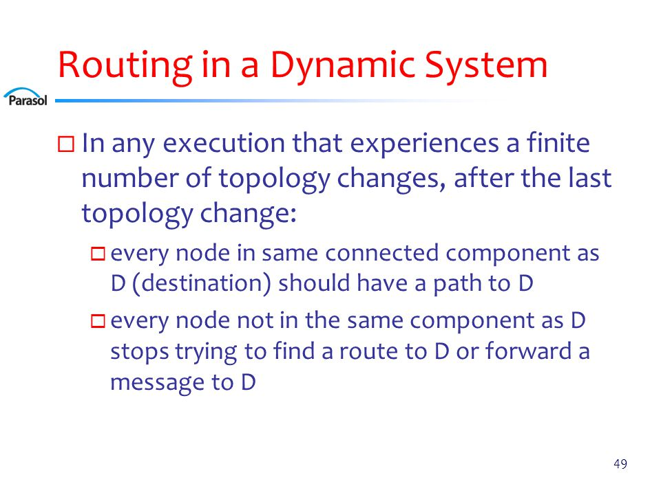 Routing in a Dynamic System  In any execution that experiences a finite number of topology changes, after the last topology change:  every node in same connected component as D (destination) should have a path to D  every node not in the same component as D stops trying to find a route to D or forward a message to D 49