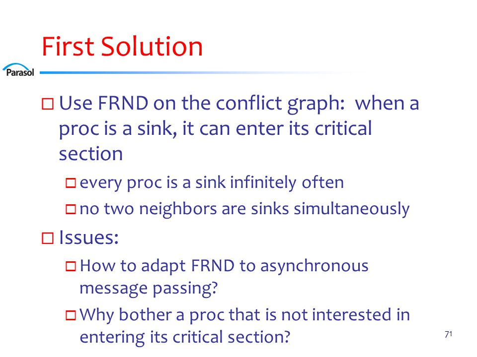 First Solution  Use FRND on the conflict graph: when a proc is a sink, it can enter its critical section  every proc is a sink infinitely often  no two neighbors are sinks simultaneously  Issues:  How to adapt FRND to asynchronous message passing.