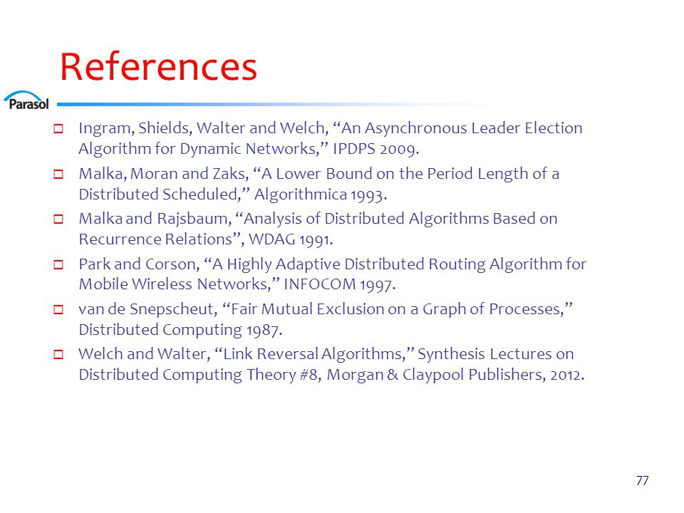 """References  Ingram, Shields, Walter and Welch, """"An Asynchronous Leader Election Algorithm for Dynamic Networks,"""" IPDPS 2009.  Malka, Moran and Zaks,"""