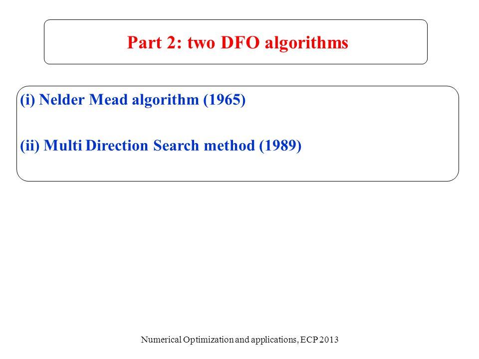 (i) Nelder Mead algorithm (1965) (ii) Multi Direction Search method (1989) Part 2: two DFO algorithms Numerical Optimization and applications, ECP 201