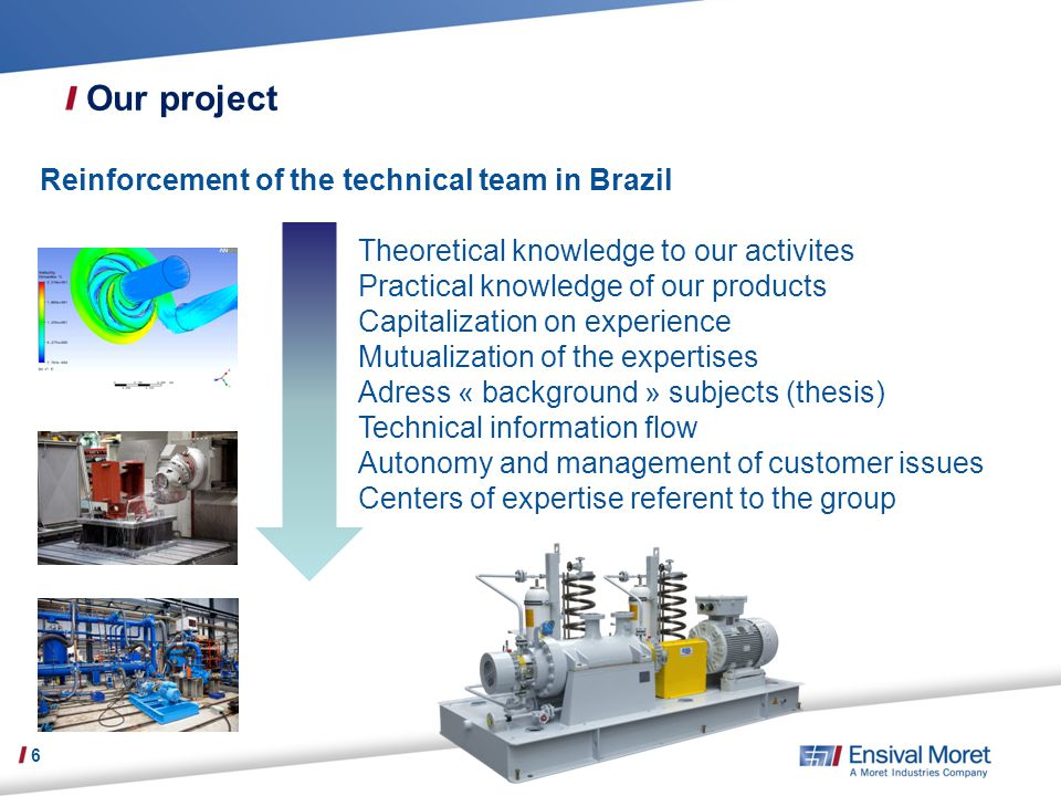 Our project 6 Reinforcement of the technical team in Brazil Theoretical knowledge to our activites Practical knowledge of our products Capitalization