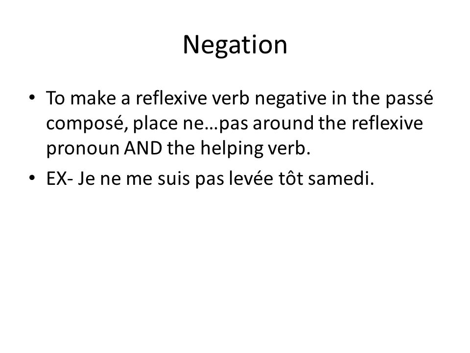 Negation To make a reflexive verb negative in the passé composé, place ne…pas around the reflexive pronoun AND the helping verb.