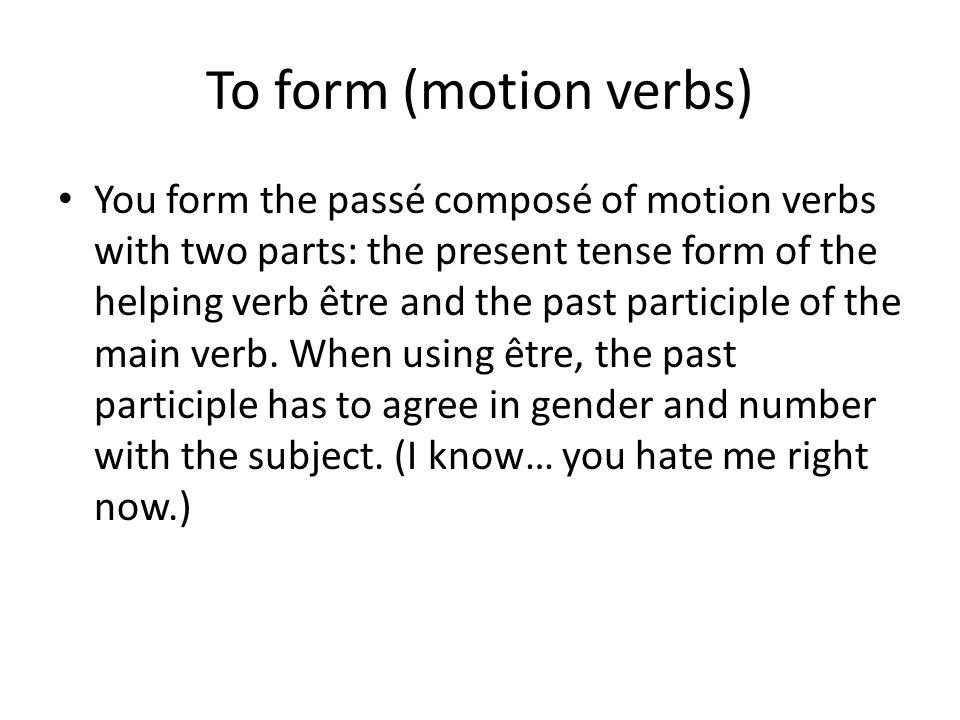 To form (motion verbs) You form the passé composé of motion verbs with two parts: the present tense form of the helping verb être and the past partici