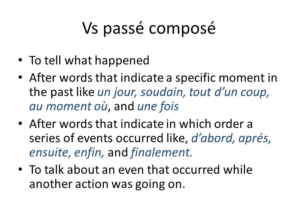 Vs passé composé To tell what happened After words that indicate a specific moment in the past like un jour, soudain, tout d'un coup, au moment où, and une fois After words that indicate in which order a series of events occurred like, d'abord, aprés, ensuite, enfin, and finalement.