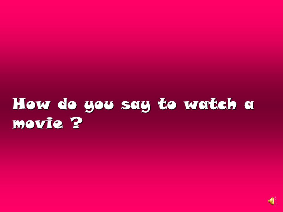 How do you say to watch a movie ?