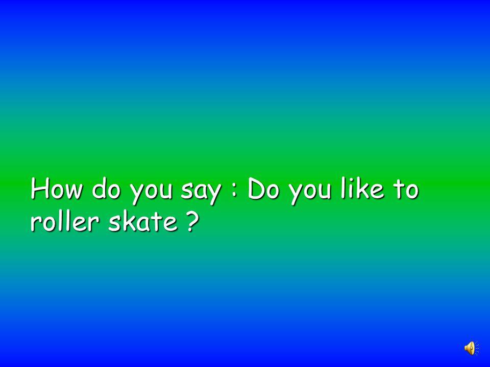 How do you say : Do you like to roller skate ?