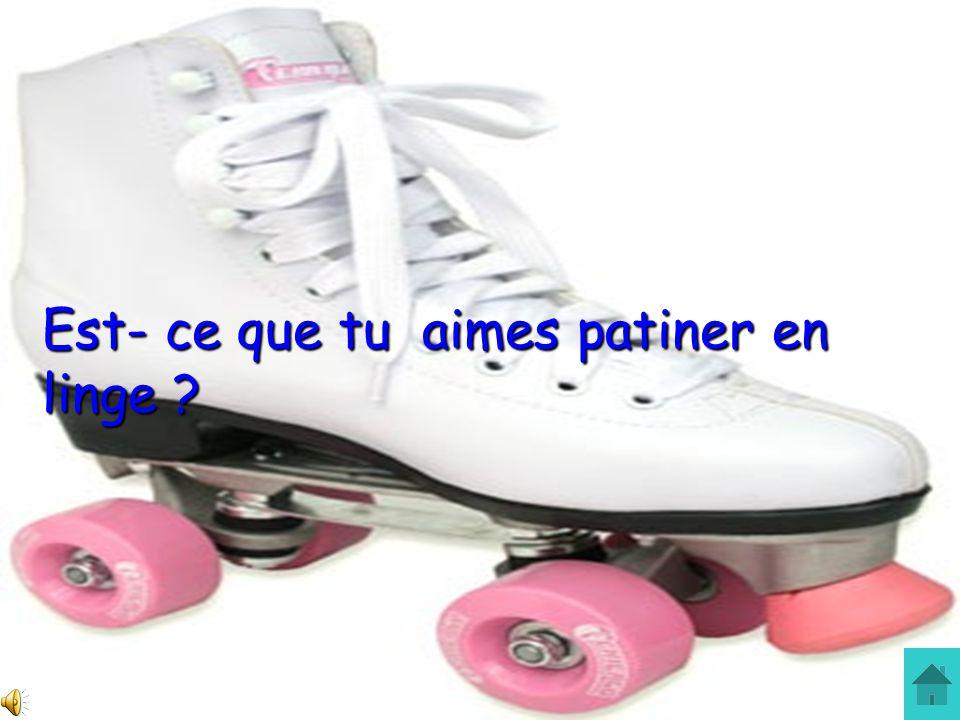 Est- ce que tu aimes patiner en linge ?