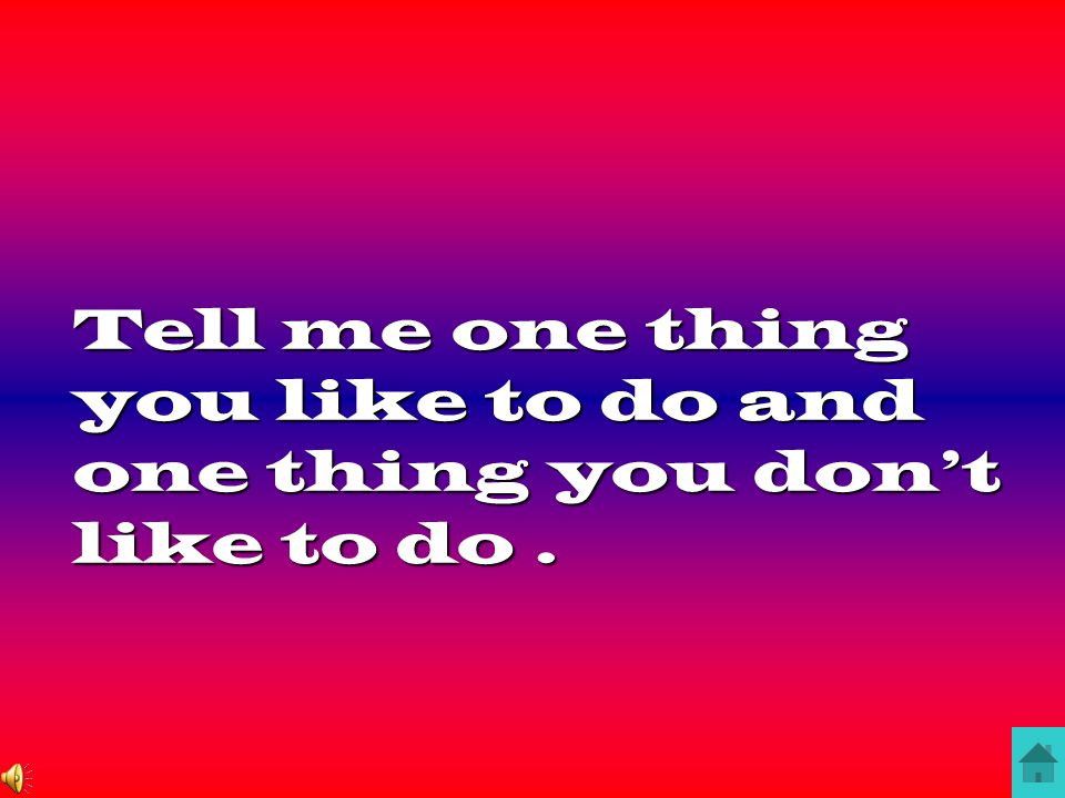 Tell me one thing you like to do and one thing you don't like to do.