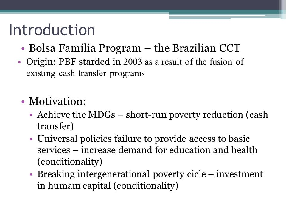 Introduction Bolsa Família Program – the Brazilian CCT Origin: PBF starded in 2003 as a result of the fusion of existing cash transfer programs Motiva