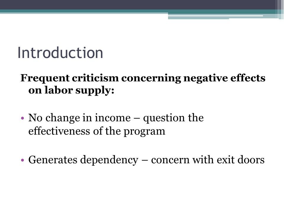 Introduction Frequent criticism concerning negative effects on labor supply: No change in income – question the effectiveness of the program Generates