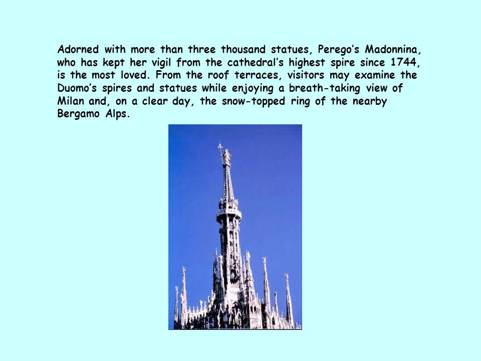 Adorned with more than three thousand statues, Perego's Madonnina, who has kept her vigil from the cathedral's highest spire since 1744, is the most l
