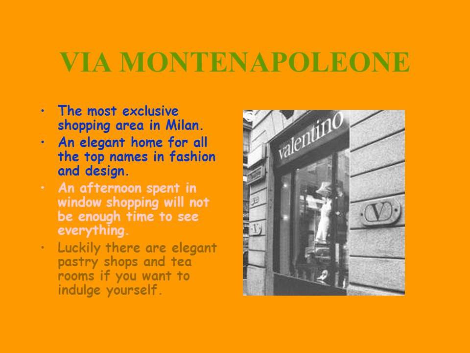 VIA MONTENAPOLEONE The most exclusive shopping area in Milan. An elegant home for all the top names in fashion and design. An afternoon spent in windo