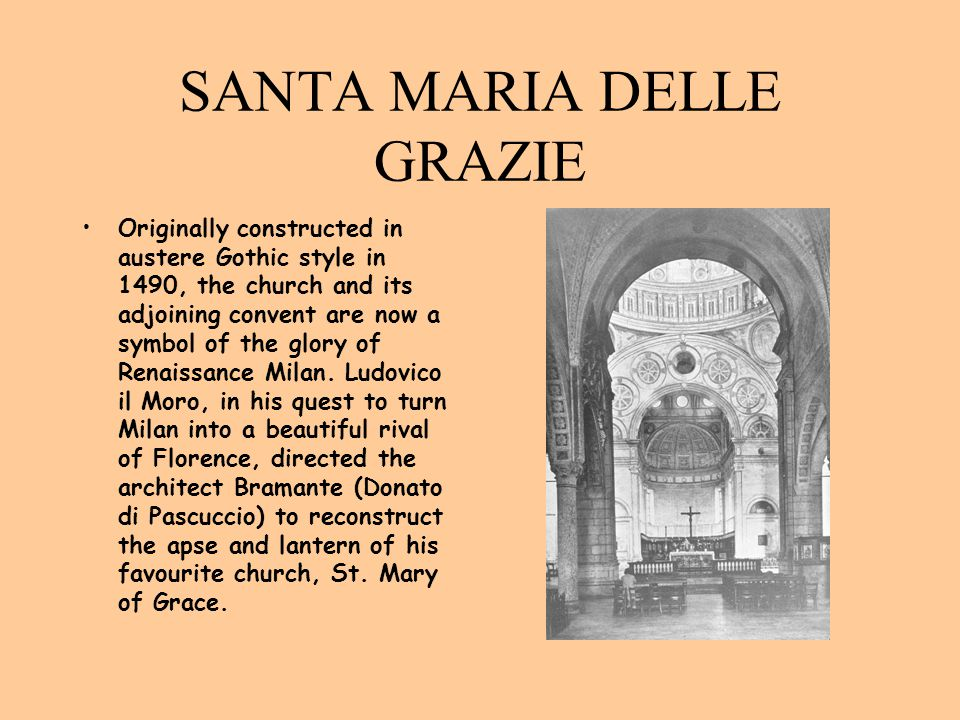SANTA MARIA DELLE GRAZIE Originally constructed in austere Gothic style in 1490, the church and its adjoining convent are now a symbol of the glory of
