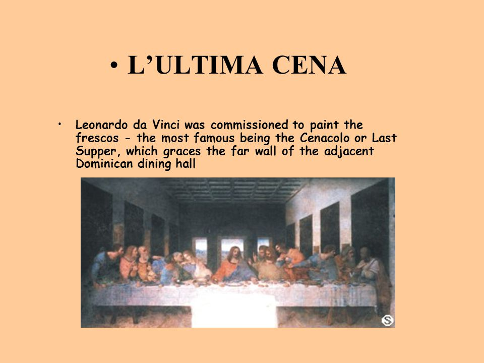 L'ULTIMA CENA Leonardo da Vinci was commissioned to paint the frescos - the most famous being the Cenacolo or Last Supper, which graces the far wall o