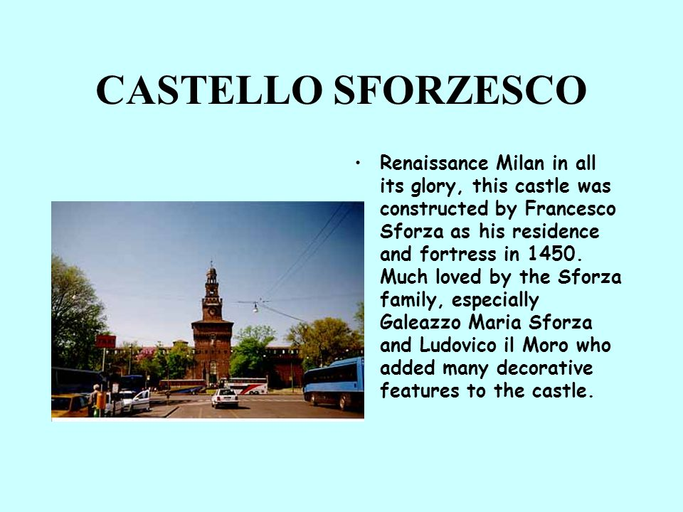 CASTELLO SFORZESCO Renaissance Milan in all its glory, this castle was constructed by Francesco Sforza as his residence and fortress in 1450. Much lov