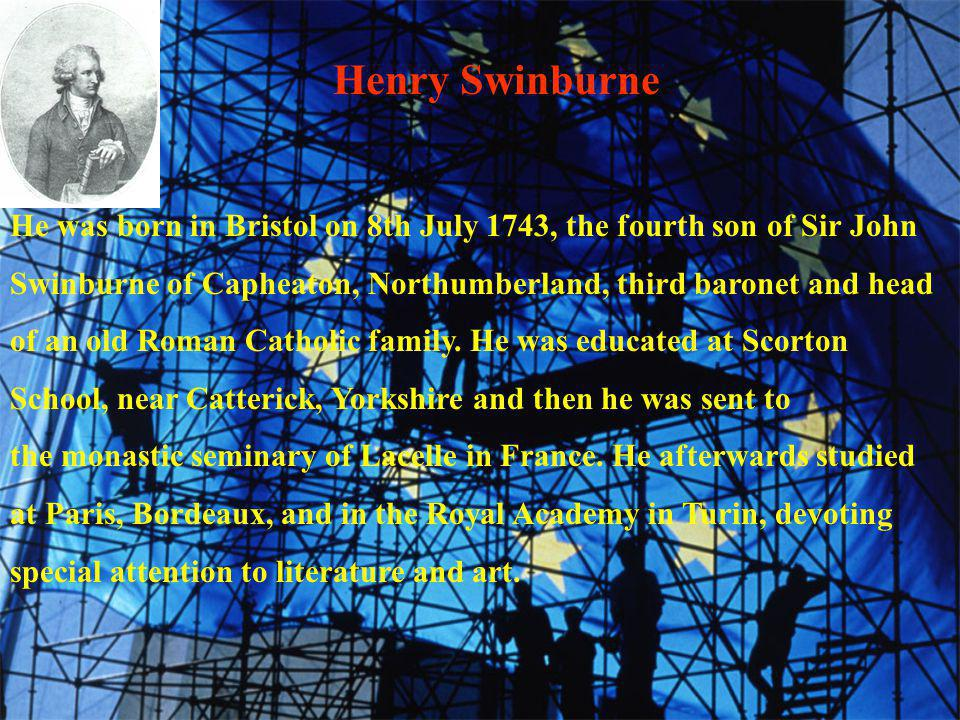 Henry Swinburne He was born in Bristol on 8th July 1743, the fourth son of Sir John Swinburne of Capheaton, Northumberland, third baronet and head of an old Roman Catholic family.