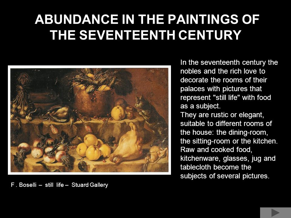 ABUNDANCE IN THE PAINTINGS OF THE SEVENTEENTH CENTURY In the seventeenth century the nobles and the rich love to decorate the rooms of their palaces with pictures that represent still life with food as a subject.