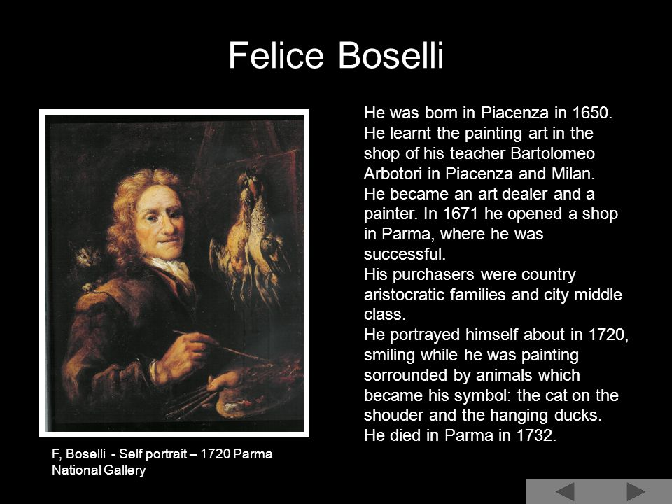 Felice Boselli He was born in Piacenza in 1650. He learnt the painting art in the shop of his teacher Bartolomeo Arbotori in Piacenza and Milan. He be