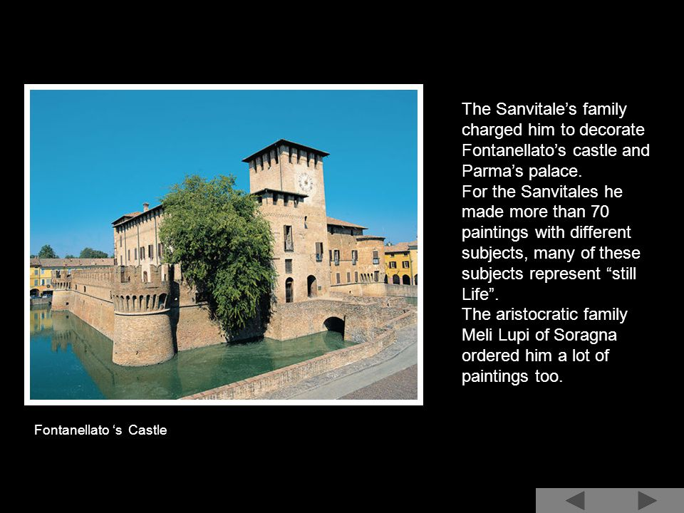 The Sanvitale's family charged him to decorate Fontanellato's castle and Parma's palace.