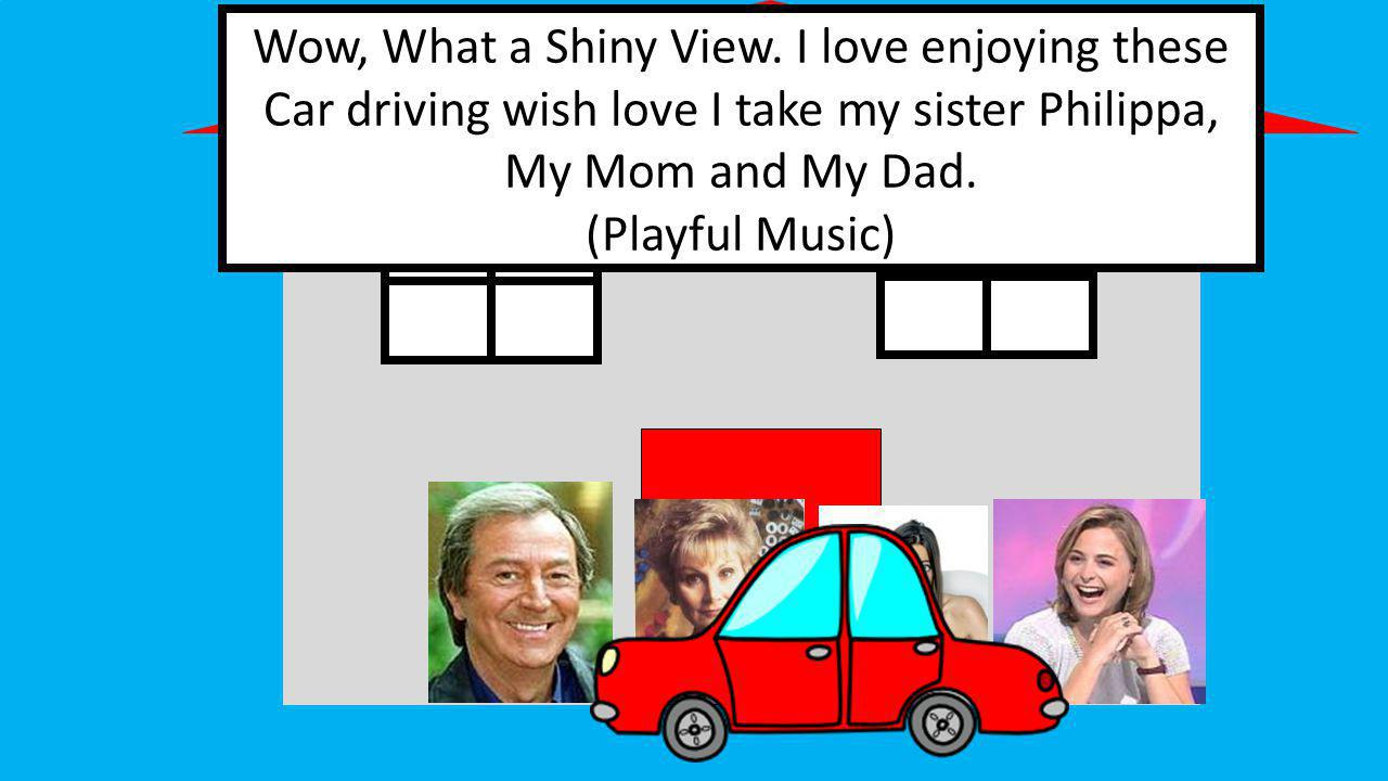 Wow, What a Shiny View. I love enjoying these Car driving wish love I take my sister Philippa, My Mom and My Dad. (Playful Music)
