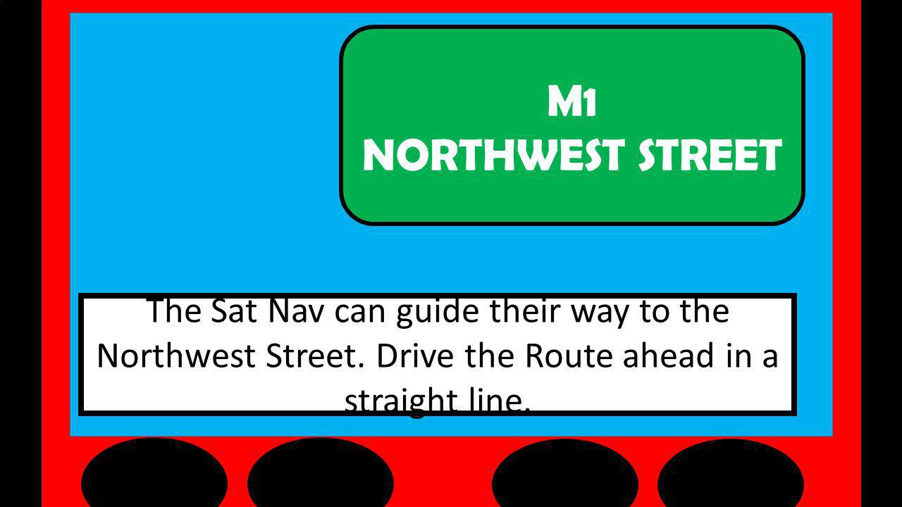 M1 NORTHWEST STREET The Sat Nav can guide their way to the Northwest Street. Drive the Route ahead in a straight line.