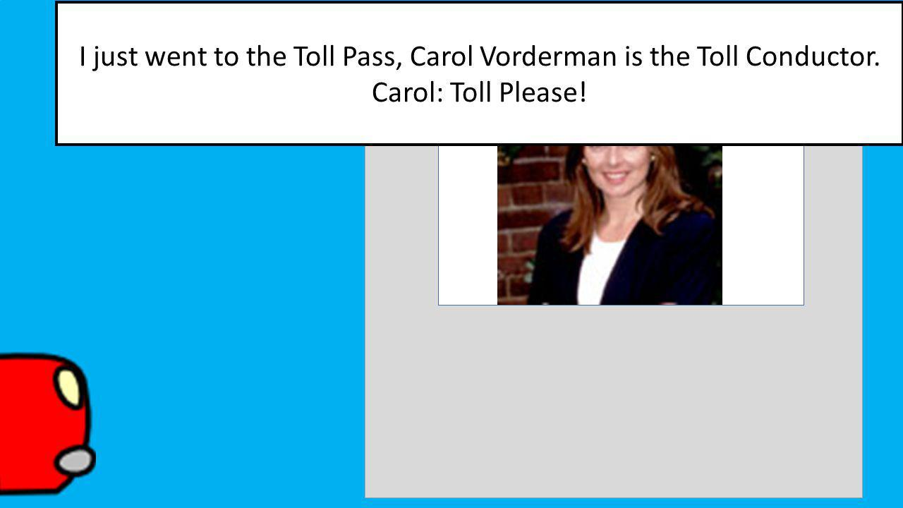 I just went to the Toll Pass, Carol Vorderman is the Toll Conductor. Carol: Toll Please!