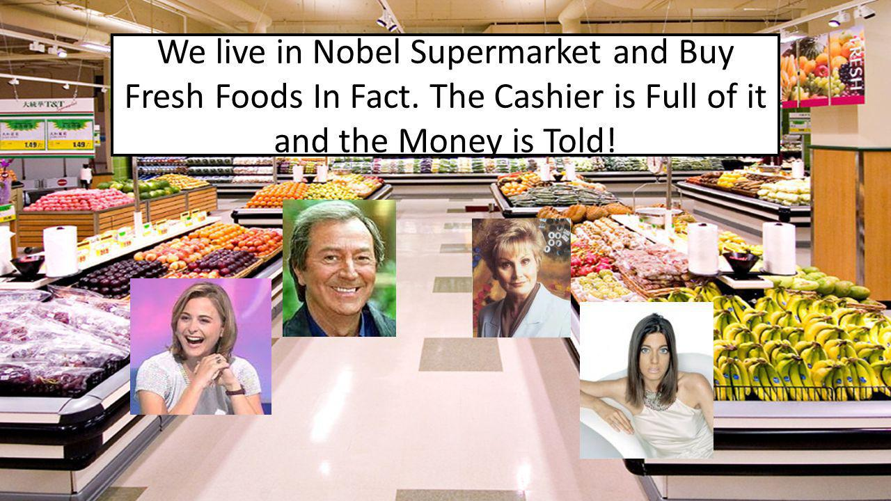 We live in Nobel Supermarket and Buy Fresh Foods In Fact. The Cashier is Full of it and the Money is Told!