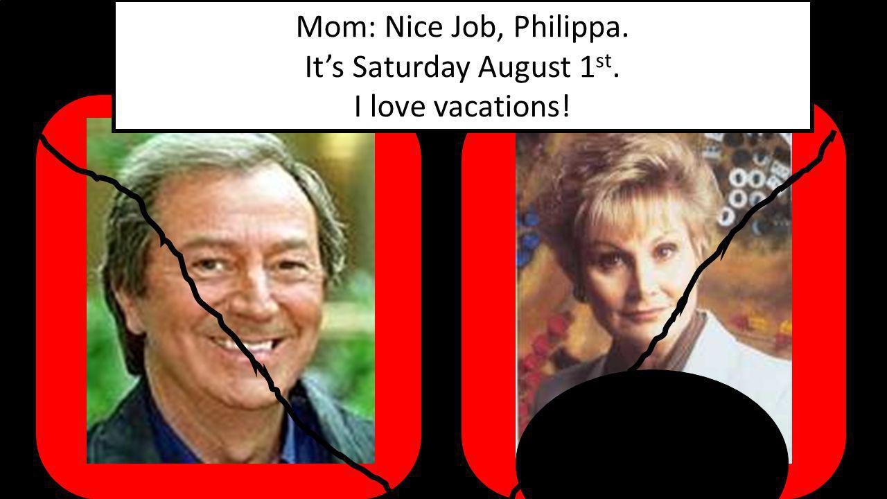Mom: Nice Job, Philippa. It's Saturday August 1 st. I love vacations!