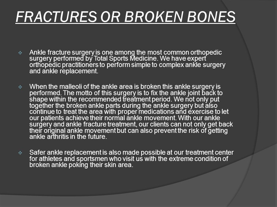 FRACTURES OR BROKEN BONES  Ankle fracture surgery is one among the most common orthopedic surgery performed by Total Sports Medicine.