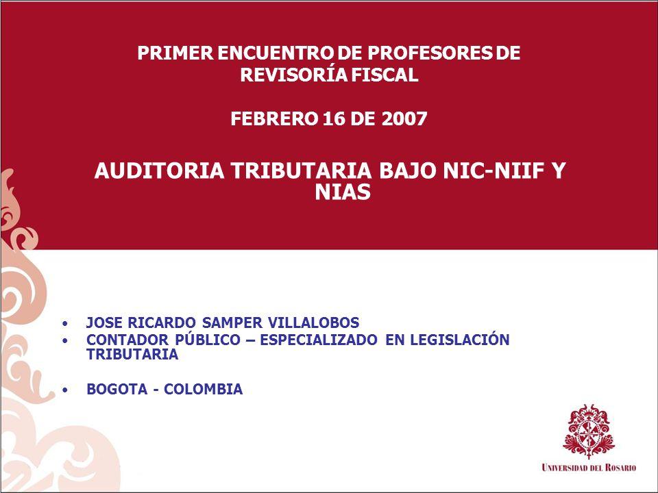 PRIMER ENCUENTRO DE PROFESORES DE REVISORÍA FISCAL FEBRERO 16 DE 2007 AUDITORIA TRIBUTARIA BAJO NIC-NIIF Y NIAS JOSE RICARDO SAMPER VILLALOBOS CONTADOR PÚBLICO – ESPECIALIZADO EN LEGISLACIÓN TRIBUTARIA BOGOTA - COLOMBIA